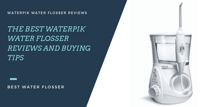The Best Waterpik Water Flosser Reviews and Buying Tips